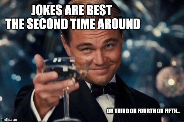 Leonardo Dicaprio Cheers Meme | JOKES ARE BEST THE SECOND TIME AROUND OR THIRD OR FOURTH OR FIFTH... | image tagged in memes,leonardo dicaprio cheers | made w/ Imgflip meme maker