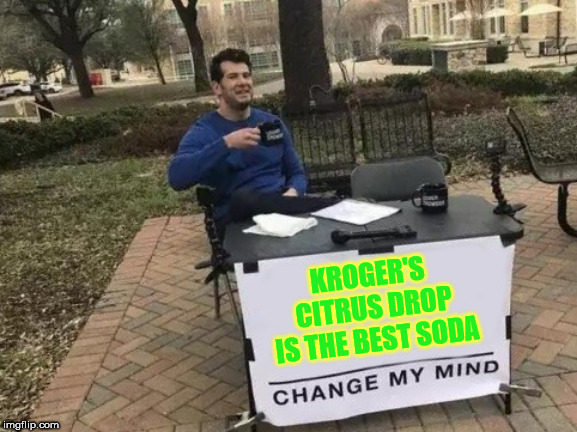 Doesn't go flat because it's strong | KROGER'S CITRUS DROP IS THE BEST SODA | image tagged in change my mind,drink,soda,the best,bones | made w/ Imgflip meme maker