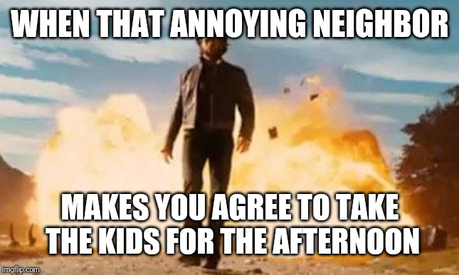 Wolverine Explosion | WHEN THAT ANNOYING NEIGHBOR MAKES YOU AGREE TO TAKE THE KIDS FOR THE AFTERNOON | image tagged in wolverine explosion | made w/ Imgflip meme maker
