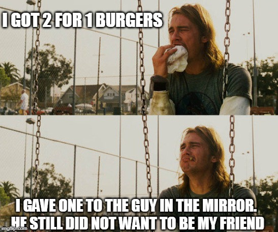First World Stoner Problems Meme | I GOT 2 FOR 1 BURGERS I GAVE ONE TO THE GUY IN THE MIRROR. HE STILL DID NOT WANT TO BE MY FRIEND | image tagged in memes,first world stoner problems | made w/ Imgflip meme maker