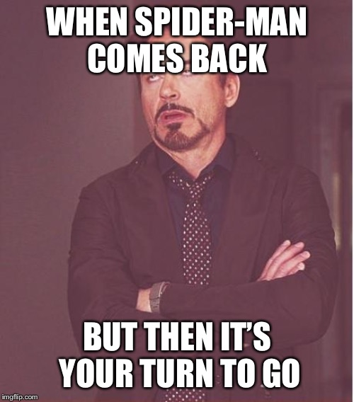 Face You Make Robert Downey Jr Meme | WHEN SPIDER-MAN COMES BACK BUT THEN IT'S YOUR TURN TO GO | image tagged in memes,face you make robert downey jr | made w/ Imgflip meme maker