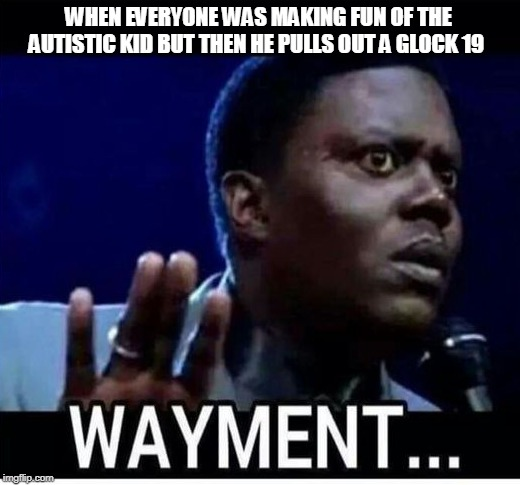 wayment | WHEN EVERYONE WAS MAKING FUN OF THE AUTISTIC KID BUT THEN HE PULLS OUT A GLOCK 19 | image tagged in wayment,memes,autistic | made w/ Imgflip meme maker
