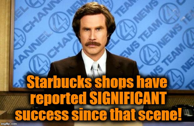 BREAKING NEWS | Starbucks shops have reported SIGNIFICANT success since that scene! | image tagged in breaking news | made w/ Imgflip meme maker