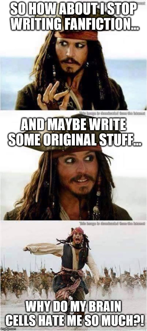 I want to do better, but my brain does not. | SO HOW ABOUT I STOP WRITING FANFICTION... WHY DO MY BRAIN CELLS HATE ME SO MUCH?! AND MAYBE WRITE SOME ORIGINAL STUFF... | image tagged in jack sparrow run,writing,fandom,fanfiction,mlp | made w/ Imgflip meme maker