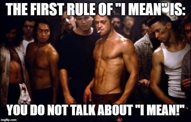 "Fight Club Template  | THE FIRST RULE OF ""I MEAN"" IS: YOU DO NOT TALK ABOUT ""I MEAN!"" 