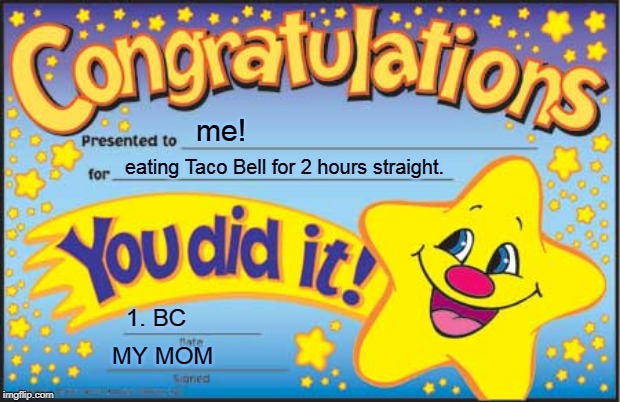 Happy Star Congratulations | me! eating Taco Bell for 2 hours straight. 1. BC MY MOM | image tagged in memes,happy star congratulations | made w/ Imgflip meme maker