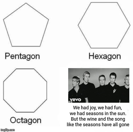 I love this song, so good | We had joy, we had fun, we had seasons in the sun. But the wine and the song like the seasons have all gone | image tagged in memes,pentagon hexagon octagon,westlife,seasons in the sun | made w/ Imgflip meme maker