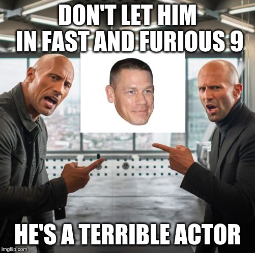 no john cena | DON'T LET HIM IN FAST AND FURIOUS 9 HE'S A TERRIBLE ACTOR | image tagged in john cena | made w/ Imgflip meme maker