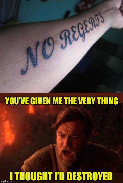Don't regert anything. Especially tattoos |  YOU'VE GIVEN ME THE VERY THING; I THOUGHT I'D DESTROYED | image tagged in memes,you were the chosen one star wars,tattoos,instant regret,or is it,regert | made w/ Imgflip meme maker