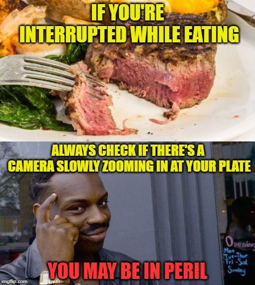 Advice for movie and TV characters | IF YOU'RE INTERRUPTED WHILE EATING ALWAYS CHECK IF THERE'S A CAMERA SLOWLY ZOOMING IN AT YOUR PLATE YOU MAY BE IN PERIL | image tagged in memes,roll safe think about it,zoom,eating,peril | made w/ Imgflip meme maker