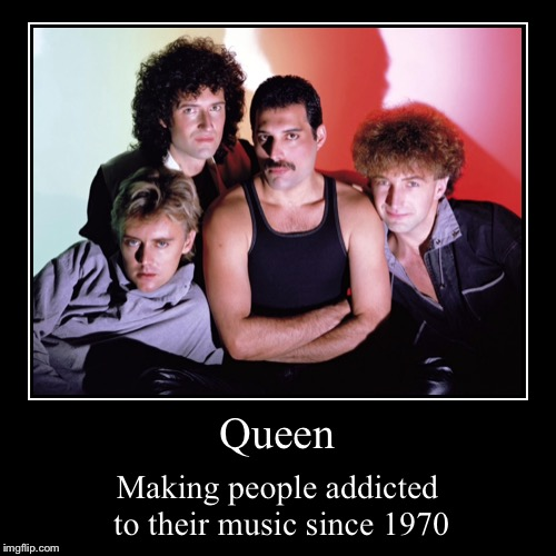 Queen | Making people addicted to their music since 1970 | image tagged in funny,demotivationals | made w/ Imgflip demotivational maker