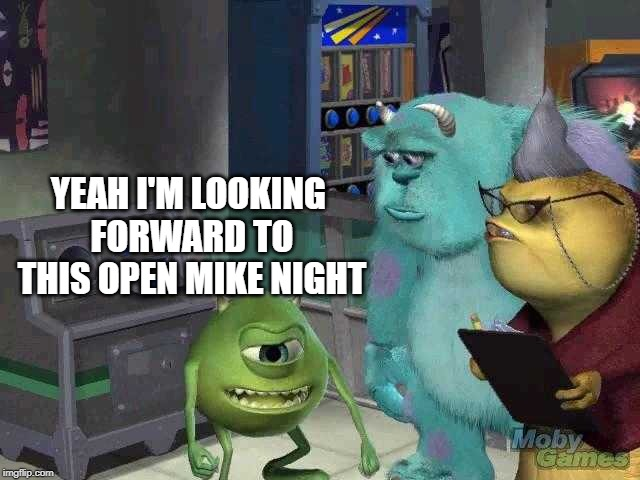 Mike wazowski trying to explain | YEAH I'M LOOKING FORWARD TO THIS OPEN MIKE NIGHT | image tagged in mike wazowski trying to explain | made w/ Imgflip meme maker