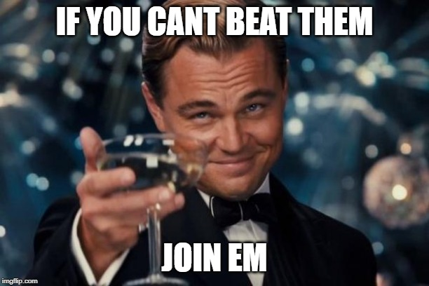 Leonardo Dicaprio Cheers | IF YOU CANT BEAT THEM JOIN EM | image tagged in memes,leonardo dicaprio cheers | made w/ Imgflip meme maker