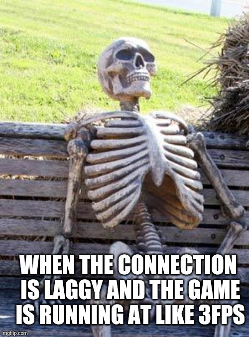 Waiting Skeleton Meme | WHEN THE CONNECTION IS LAGGY AND THE GAME IS RUNNING AT LIKE 3FPS | image tagged in memes,waiting skeleton | made w/ Imgflip meme maker