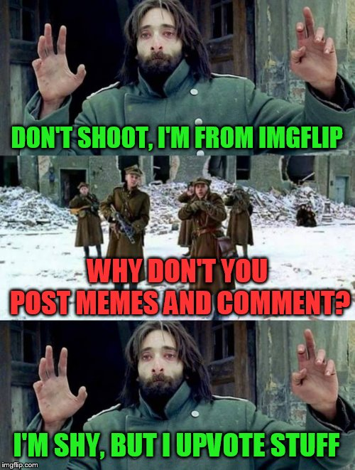 No Disparen / Don't shoot | DON'T SHOOT, I'M FROM IMGFLIP I'M SHY, BUT I UPVOTE STUFF WHY DON'T YOU POST MEMES AND COMMENT? | image tagged in no disparen/ dont shoot,shy,memes,upvote | made w/ Imgflip meme maker