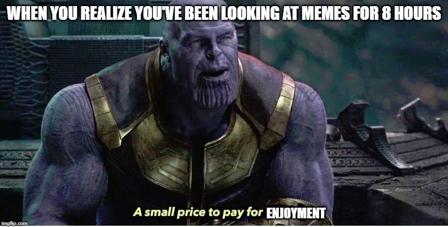 A small price to pay for salvation | WHEN YOU REALIZE YOU'VE BEEN LOOKING AT MEMES FOR 8 HOURS ENJOYMENT | image tagged in a small price to pay for salvation,memes | made w/ Imgflip meme maker