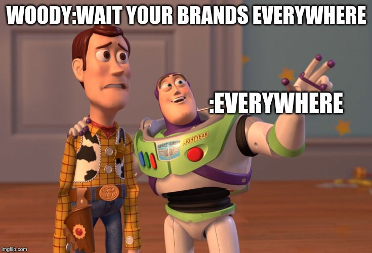 X, X Everywhere Meme | WOODY:WAIT YOUR BRANDS EVERYWHERE :EVERYWHERE | image tagged in memes,x x everywhere | made w/ Imgflip meme maker