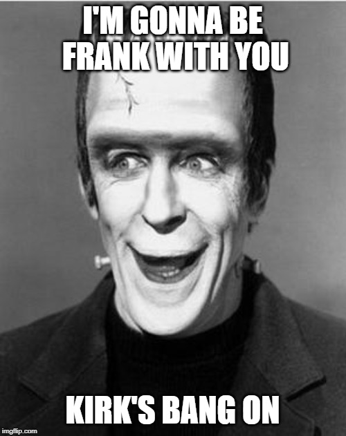 Laughing Herman Munster | I'M GONNA BE FRANK WITH YOU KIRK'S BANG ON | image tagged in laughing herman munster | made w/ Imgflip meme maker