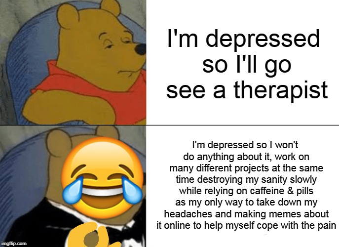 Local mad man jokes about his unhealthy coping mechanisms | I'm depressed so I'll go see a therapist I'm depressed so I won't do anything about it, work on many different projects at the same time des | image tagged in memes,tuxedo winnie the pooh,depression,emoji,why did i make this | made w/ Imgflip meme maker