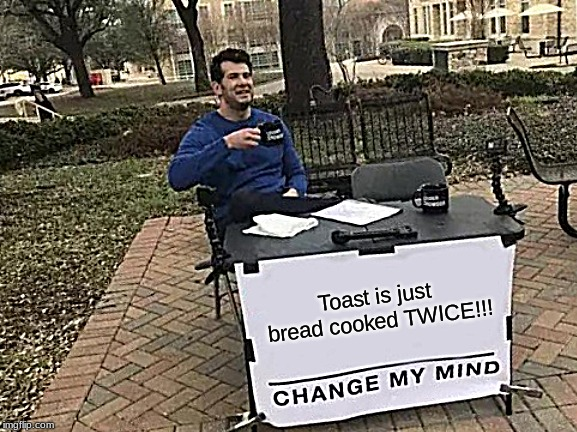 Change My Mind Meme | Toast is just bread cooked TWICE!!! | image tagged in memes,change my mind | made w/ Imgflip meme maker