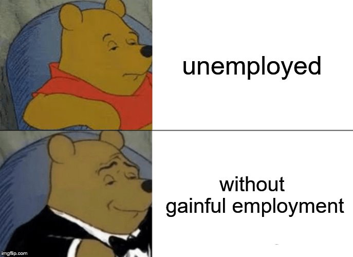 Tuxedo Winnie The Pooh Meme | unemployed without gainful employment | image tagged in memes,tuxedo winnie the pooh | made w/ Imgflip meme maker