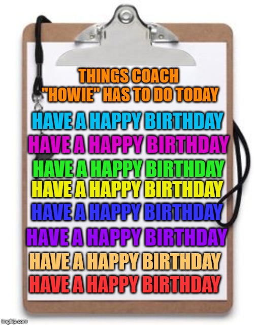 "THINGS COACH ""HOWIE"" HAS TO DO TODAY HAVE A HAPPY BIRTHDAY HAVE A HAPPY BIRTHDAY HAVE A HAPPY BIRTHDAY HAVE A HAPPY BIRTHDAY HAVE A HAPPY BI 