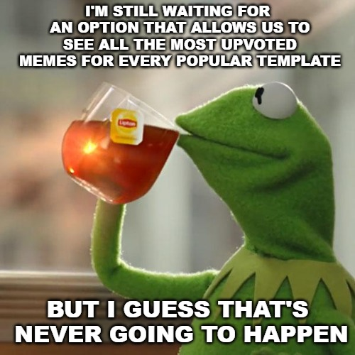 I've been suggesting this for a long time now and I think it would really be a nice and fun feature to have. | I'M STILL WAITING FOR AN OPTION THAT ALLOWS US TO SEE ALL THE MOST UPVOTED MEMES FOR EVERY POPULAR TEMPLATE BUT I GUESS THAT'S NEVER GOING T | image tagged in memes,but thats none of my business,kermit the frog,imgflip | made w/ Imgflip meme maker