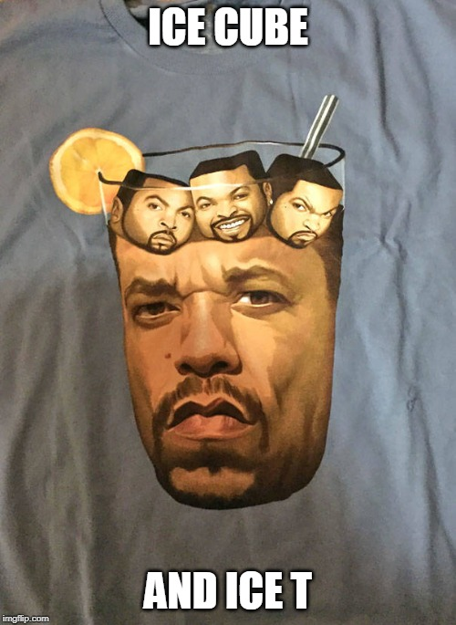 ICE CUBE; AND ICE T | image tagged in ice cube,iced tea | made w/ Imgflip meme maker