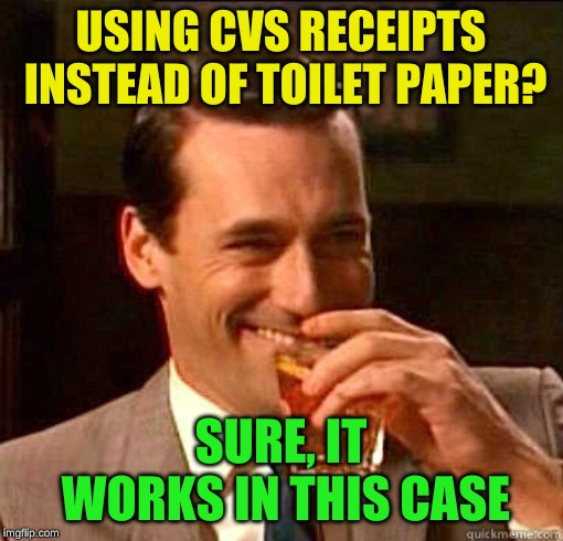 Laughing Don Draper | USING CVS RECEIPTS INSTEAD OF TOILET PAPER? SURE, IT WORKS IN THIS CASE | image tagged in laughing don draper | made w/ Imgflip meme maker