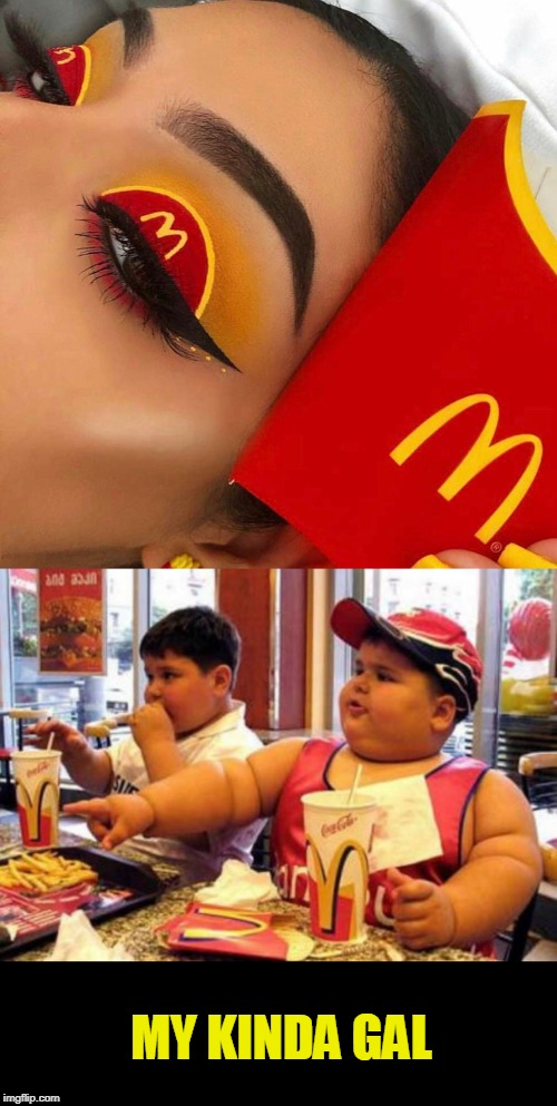 MY KINDA GAL | image tagged in mcdonald's fat boy,french fries | made w/ Imgflip meme maker