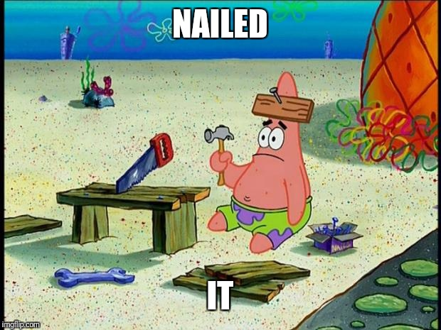 Patrick  | NAILED IT | image tagged in patrick | made w/ Imgflip meme maker