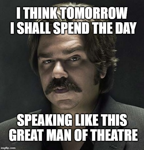 Yes! I can hear you, Clem Fandango! |  I THINK TOMORROW I SHALL SPEND THE DAY; SPEAKING LIKE THIS GREAT MAN OF THEATRE | image tagged in toast,theatre,sexy man | made w/ Imgflip meme maker