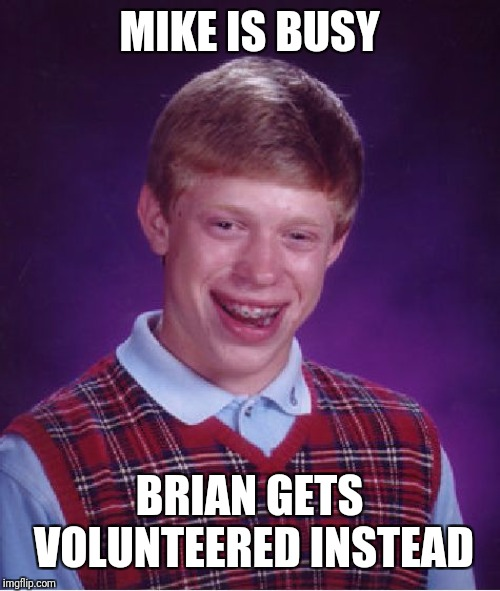 Bad Luck Brian Meme | MIKE IS BUSY BRIAN GETS VOLUNTEERED INSTEAD | image tagged in memes,bad luck brian | made w/ Imgflip meme maker