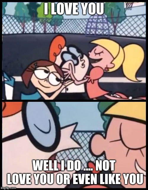 Say it Again, Dexter Meme | I LOVE YOU WELL I DO .... NOT LOVE YOU OR EVEN LIKE YOU | image tagged in memes,say it again dexter | made w/ Imgflip meme maker