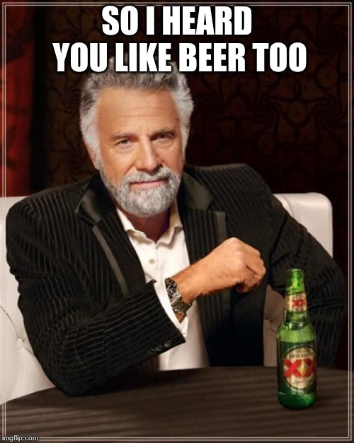 smooth | SO I HEARD YOU LIKE BEER TOO | image tagged in memes,the most interesting man in the world,funny,beer,the ladies man | made w/ Imgflip meme maker