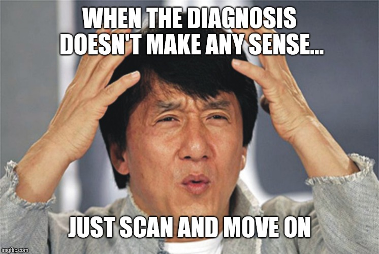 Jackie Chan Confused | WHEN THE DIAGNOSIS DOESN'T MAKE ANY SENSE... JUST SCAN AND MOVE ON | image tagged in jackie chan confused | made w/ Imgflip meme maker