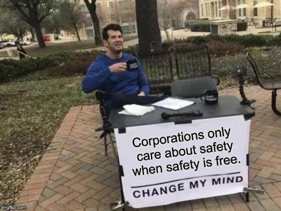 Change My Mind Meme | Corporations only care about safety when safety is free. | image tagged in memes,change my mind | made w/ Imgflip meme maker