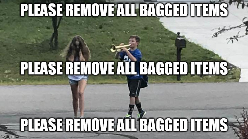 I know!! Give me two seconds please!! | PLEASE REMOVE ALL BAGGED ITEMS PLEASE REMOVE ALL BAGGED ITEMS PLEASE REMOVE ALL BAGGED ITEMS | image tagged in trumpet boy object labeling | made w/ Imgflip meme maker