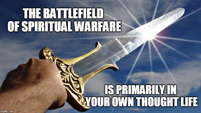 THE BATTLEFIELD OF SPIRITUAL WARFARE IS PRIMARILY IN YOUR OWN THOUGHT LIFE | made w/ Imgflip meme maker