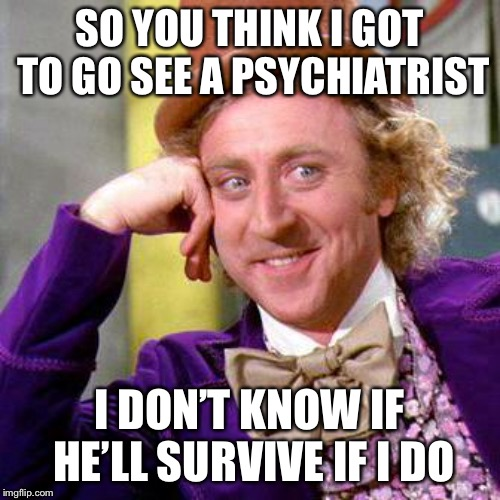 Willy Wonka Blank | SO YOU THINK I GOT TO GO SEE A PSYCHIATRIST I DON'T KNOW IF HE'LL SURVIVE IF I DO | image tagged in willy wonka blank | made w/ Imgflip meme maker