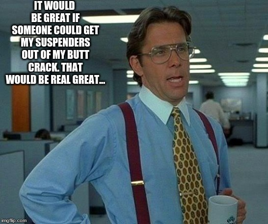 That Would Be Great Meme | IT WOULD BE GREAT IF SOMEONE COULD GET MY SUSPENDERS OUT OF MY BUTT CRACK. THAT WOULD BE REAL GREAT... | image tagged in memes,that would be great | made w/ Imgflip meme maker