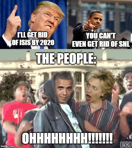 Obama's Comeback | I'LL GET RID OF ISIS BY 2020 YOU CAN'T EVEN GET RID OF SNL THE PEOPLE: OHHHHHHHH!!!!!!! | image tagged in supa hot fire,donald trump,barack obama | made w/ Imgflip meme maker