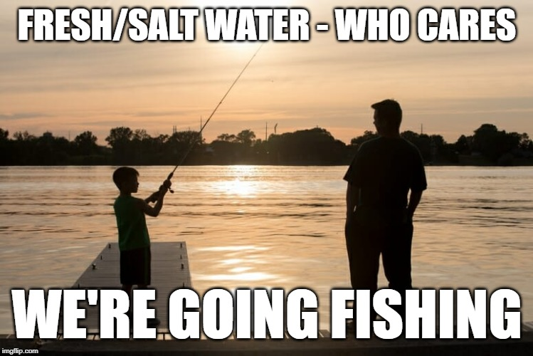 goin'' fishin' | FRESH/SALT WATER - WHO CARES WE'RE GOING FISHING | image tagged in go fish,goin' fishin',going fishing,fresh water fishing,salt water fishing | made w/ Imgflip meme maker