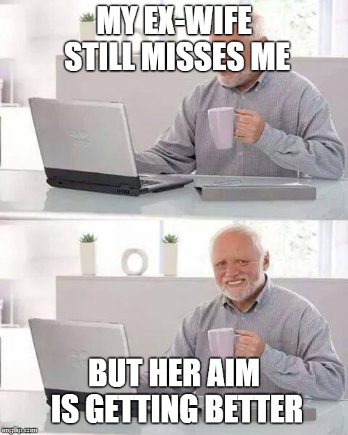 Hide the Pain Harold Meme | MY EX-WIFE STILL MISSES ME BUT HER AIM IS GETTING BETTER | image tagged in memes,hide the pain harold | made w/ Imgflip meme maker