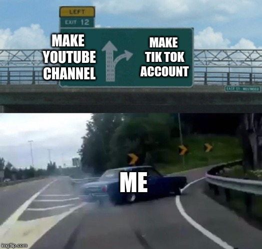 Left Exit 12 Off Ramp Meme | MAKE YOUTUBE CHANNEL MAKE TIK TOK ACCOUNT ME | image tagged in memes,left exit 12 off ramp | made w/ Imgflip meme maker
