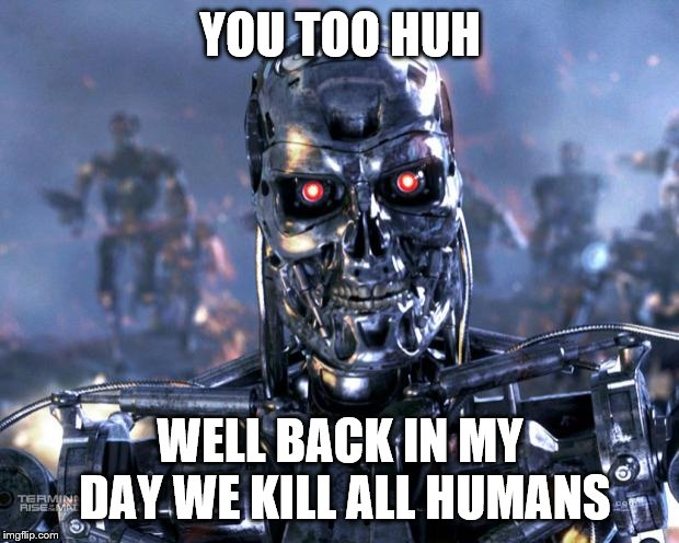 YOU TOO HUH WELL BACK IN MY DAY WE KILL ALL HUMANS | image tagged in terminator robot t-800 | made w/ Imgflip meme maker