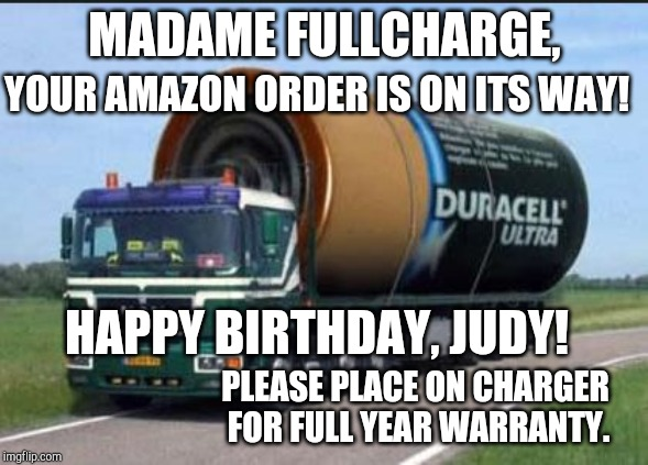 MADAME FULLCHARGE, YOUR AMAZON ORDER IS ON ITS WAY! HAPPY BIRTHDAY, JUDY! PLEASE PLACE ON CHARGER FOR FULL YEAR WARRANTY. | image tagged in large truck battery | made w/ Imgflip meme maker