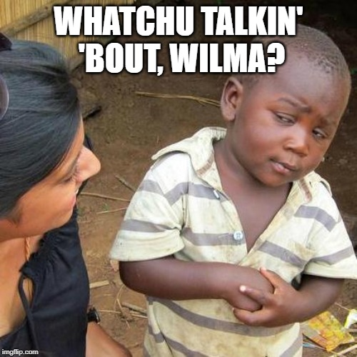 Whatchu talkin' bout, Wilma? | WHATCHU TALKIN' 'BOUT, WILMA? | image tagged in third world skeptical kid,funny meme,whatchu talkin' bout willis | made w/ Imgflip meme maker