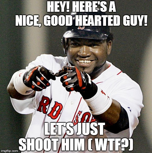 HEY! HERE'S A NICE, GOOD HEARTED GUY! LET'S JUST SHOOT HIM ( WTF?) | image tagged in david ortiz | made w/ Imgflip meme maker