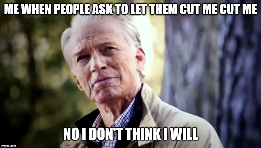No I don't think I will | ME WHEN PEOPLE ASK TO LET THEM CUT ME CUT ME NO I DON'T THINK I WILL | image tagged in no i don't think i will | made w/ Imgflip meme maker
